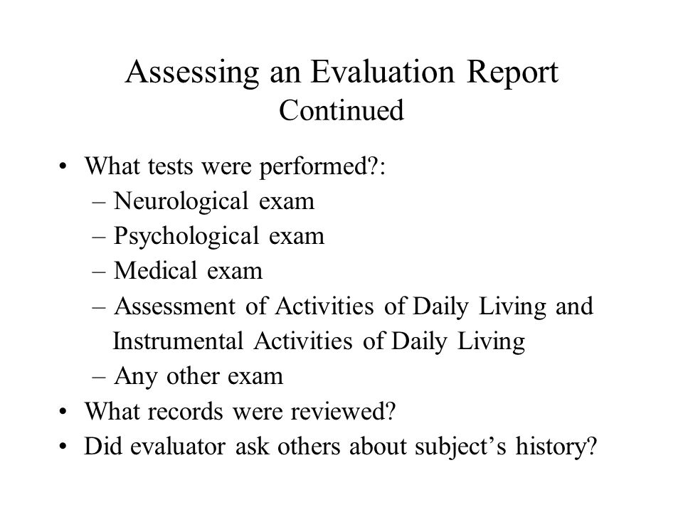 Assessing an Evaluation Report Continued What tests were performed?: –Neurological exam –Psychological exam –Medical exam –Assessment of Activities of