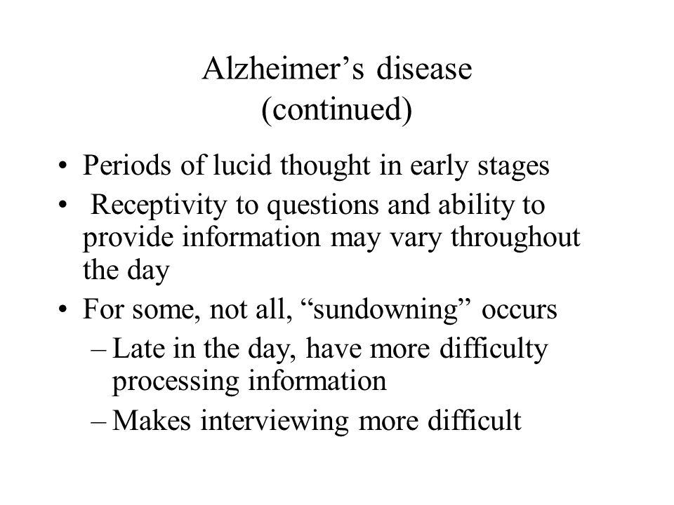 Alzheimers disease (continued) Periods of lucid thought in early stages Receptivity to questions and ability to provide information may vary throughou