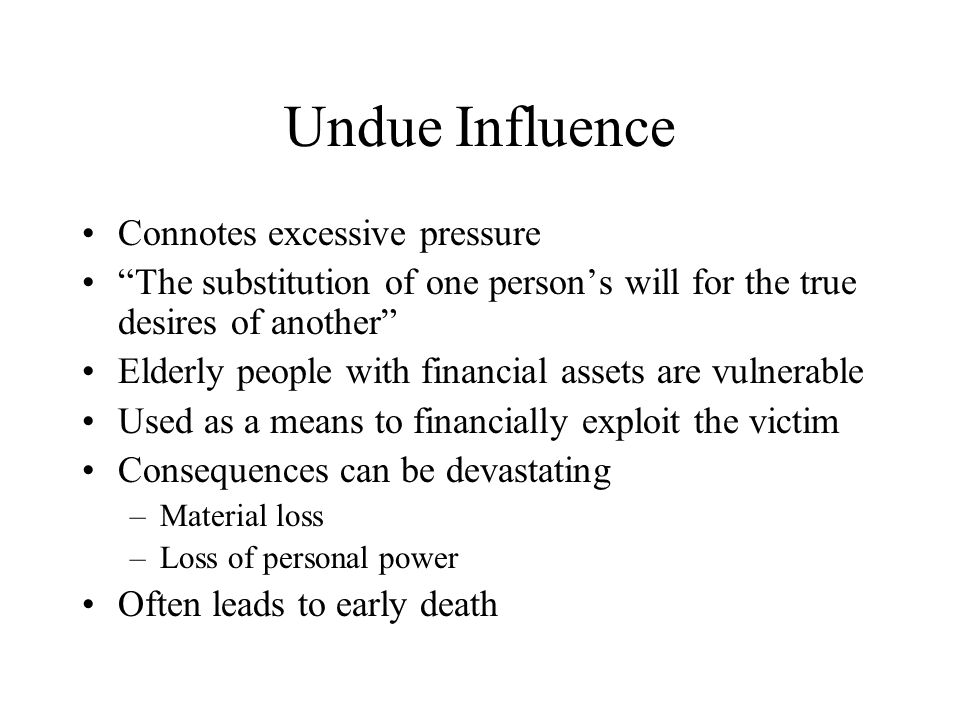 Undue Influence Connotes excessive pressure The substitution of one persons will for the true desires of another Elderly people with financial assets