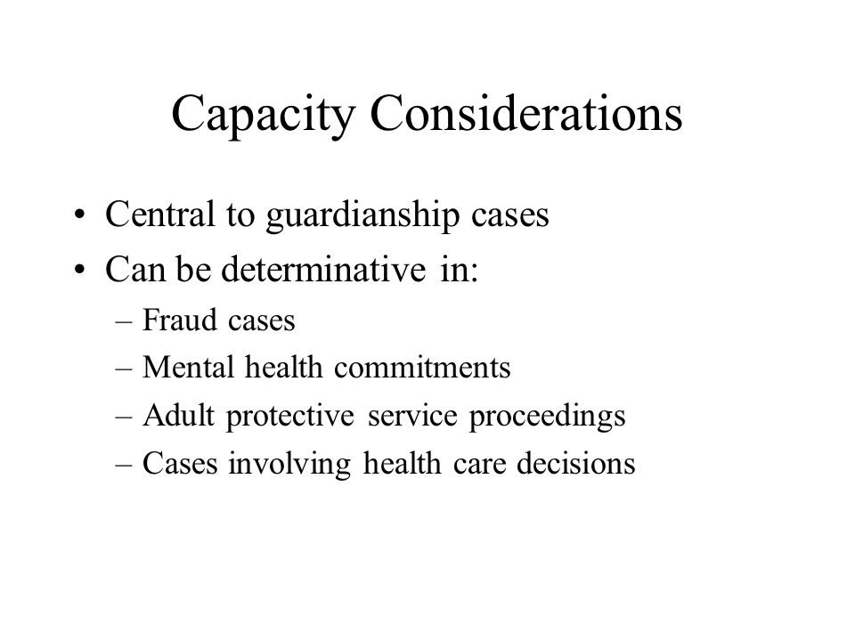 Capacity: Definition Ability to perform a task Each state defines capacity in its guardianship (or conservatorship) statutes Based on criteria from 3 categories –Specific disabilities: mental retardation, mental illness –Decision making impairment –Functional impairment