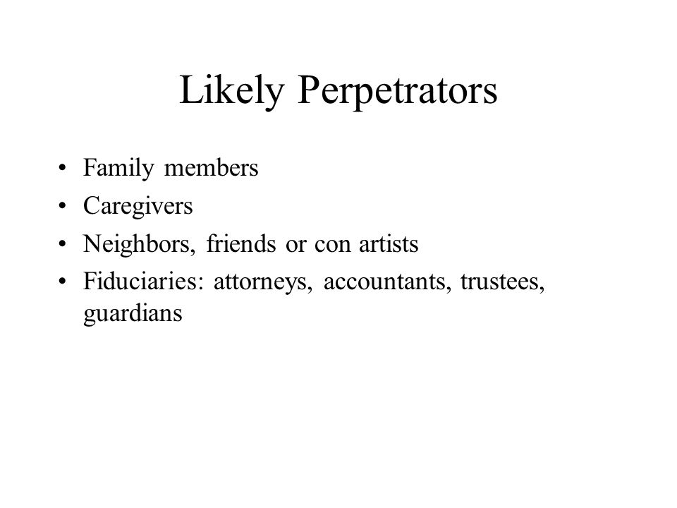 Likely Perpetrators Family members Caregivers Neighbors, friends or con artists Fiduciaries: attorneys, accountants, trustees, guardians