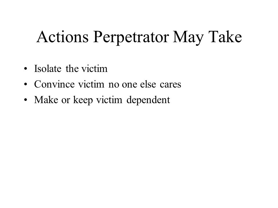 Actions Perpetrator May Take Isolate the victim Convince victim no one else cares Make or keep victim dependent