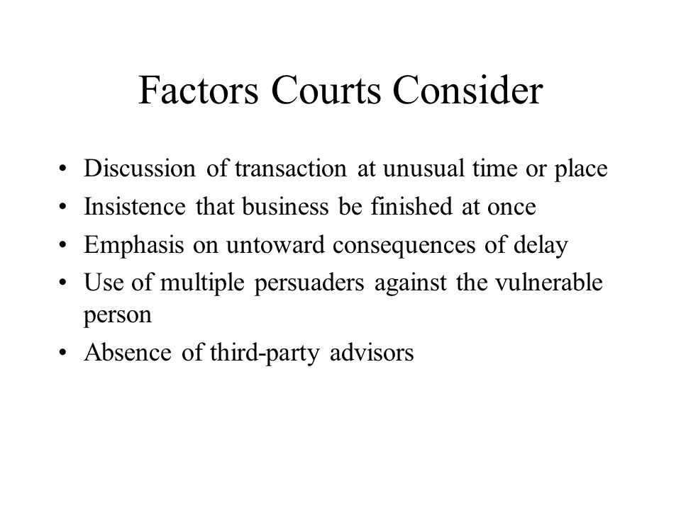 Factors Courts Consider Discussion of transaction at unusual time or place Insistence that business be finished at once Emphasis on untoward consequen