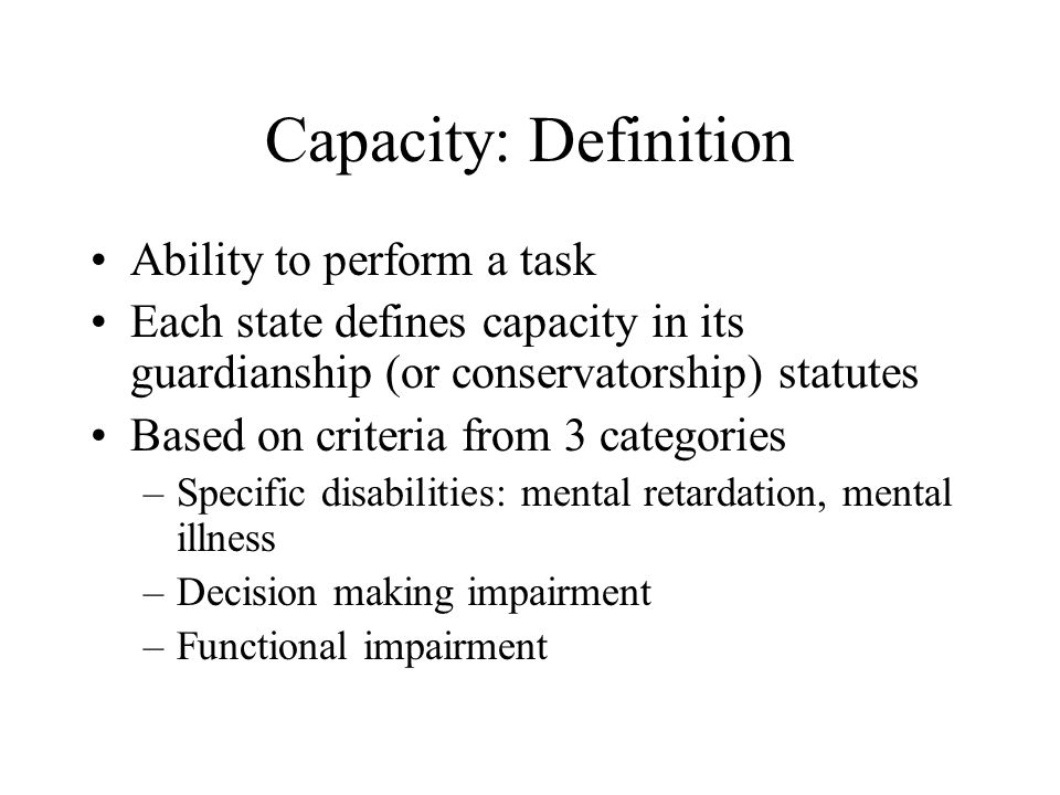 Capacity: Definition Ability to perform a task Each state defines capacity in its guardianship (or conservatorship) statutes Based on criteria from 3