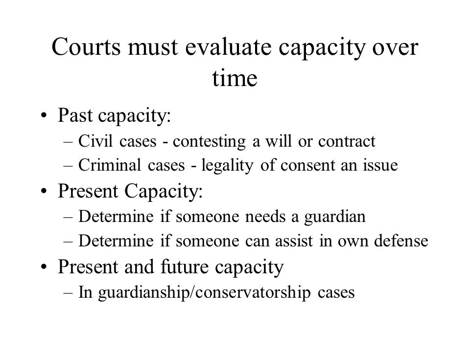 Capacity can fluctuate Some people have lucid and confused days Fluctuations make it difficult to discern capacity from one or two examinations Could lead to misleading conclusions