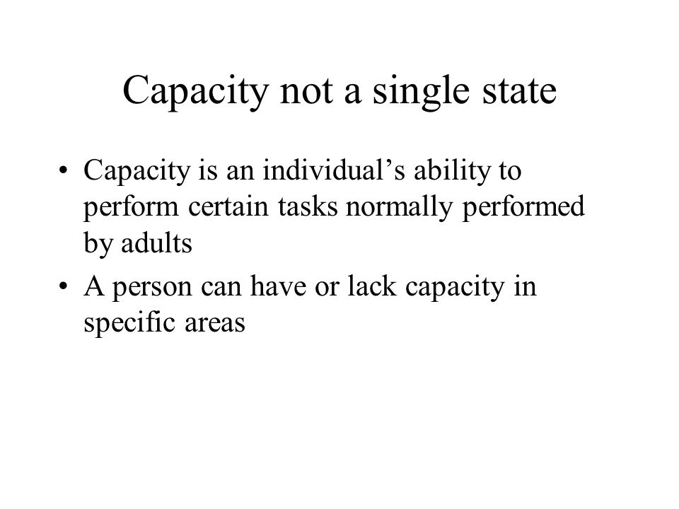 Capacity not a single state Capacity is an individuals ability to perform certain tasks normally performed by adults A person can have or lack capacit