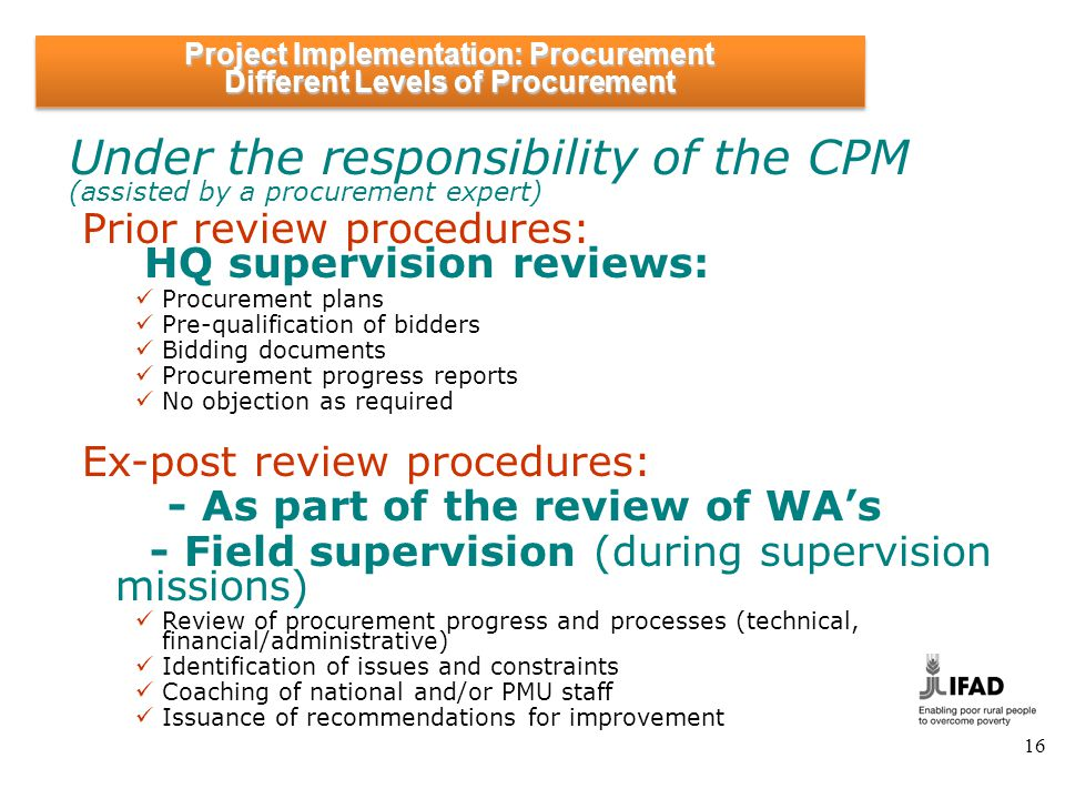 16 Under the responsibility of the CPM (assisted by a procurement expert) Prior review procedures: HQ supervision reviews: Procurement plans Pre-quali