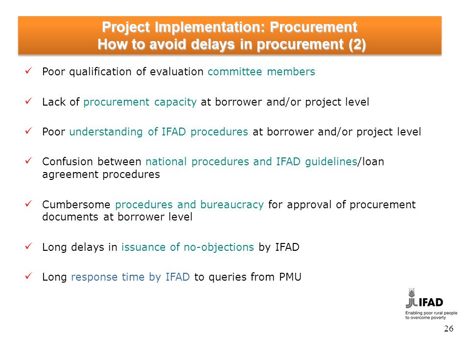 26 Project Implementation: Procurement How to avoid delays in procurement (2) Poor qualification of evaluation committee members Lack of procurement c