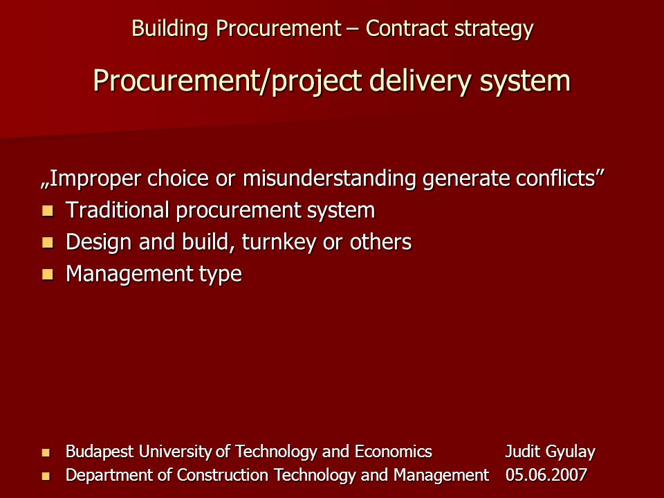 Building Procurement – Contract strategy Budapest University of Technology and EconomicsJudit Gyulay Budapest University of Technology and EconomicsJudit Gyulay Department of Construction Technology and Management05.06.2007 Department of Construction Technology and Management05.06.2007 Procurement/project delivery system Improper choice or misunderstanding generate conflicts Traditional procurement system Traditional procurement system Design and build, turnkey or others Design and build, turnkey or others Management type Management type