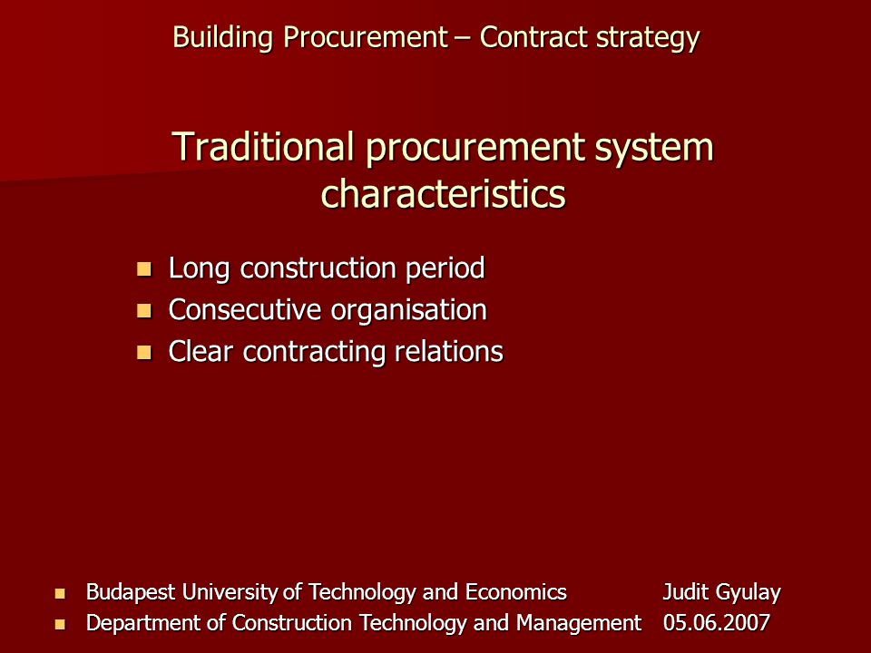 Building Procurement – Contract strategy Budapest University of Technology and EconomicsJudit Gyulay Budapest University of Technology and EconomicsJudit Gyulay Department of Construction Technology and Management05.06.2007 Department of Construction Technology and Management05.06.2007 Traditional procurement system characteristics Long construction period Long construction period Consecutive organisation Consecutive organisation Clear contracting relations Clear contracting relations