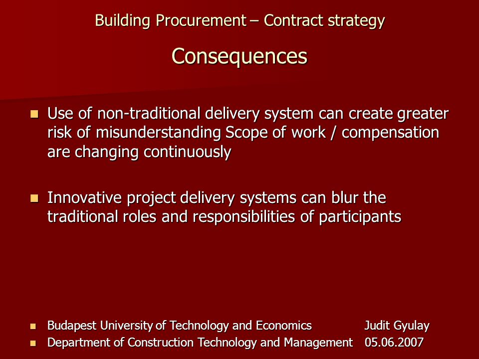 Building Procurement – Contract strategy Budapest University of Technology and EconomicsJudit Gyulay Budapest University of Technology and EconomicsJudit Gyulay Department of Construction Technology and Management05.06.2007 Department of Construction Technology and Management05.06.2007 Consequences Use of non-traditional delivery system can create greater risk of misunderstanding Scope of work / compensation are changing continuously Use of non-traditional delivery system can create greater risk of misunderstanding Scope of work / compensation are changing continuously Innovative project delivery systems can blur the traditional roles and responsibilities of participants Innovative project delivery systems can blur the traditional roles and responsibilities of participants