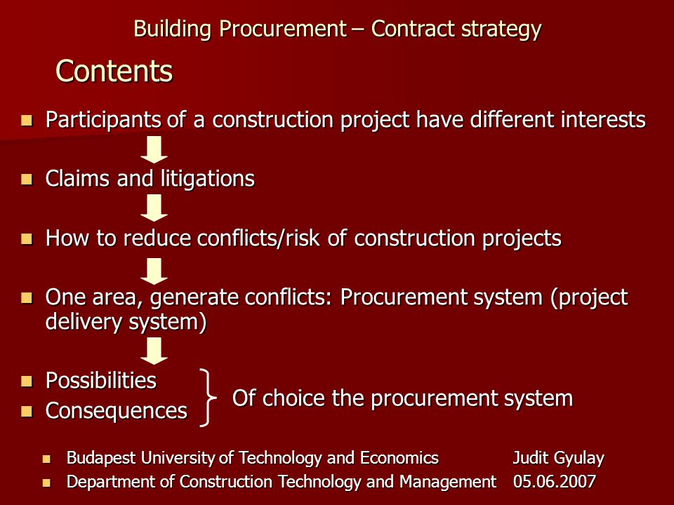 Building Procurement – Contract strategy Budapest University of Technology and EconomicsJudit Gyulay Budapest University of Technology and EconomicsJudit Gyulay Department of Construction Technology and Management05.06.2007 Department of Construction Technology and Management05.06.2007 Participants of a construction project have different interests Participants of a construction project have different interests Claims and litigations Claims and litigations How to reduce conflicts/risk of construction projects How to reduce conflicts/risk of construction projects One area, generate conflicts: Procurement system (project delivery system) One area, generate conflicts: Procurement system (project delivery system) Possibilities Possibilities Consequences Consequences Contents Of choice the procurement system