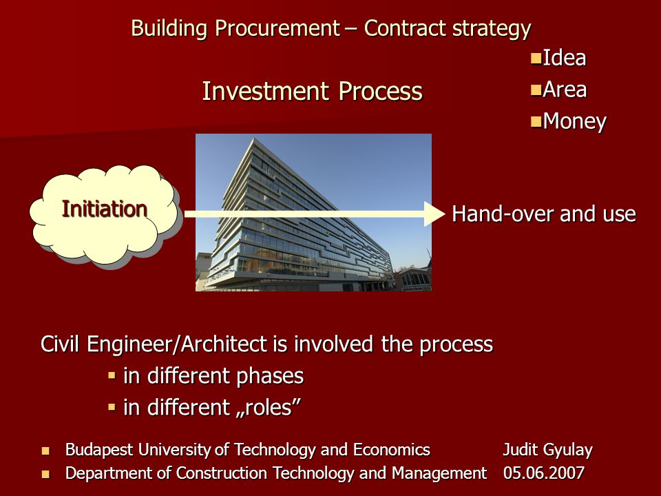 Building Procurement – Contract strategy Budapest University of Technology and EconomicsJudit Gyulay Budapest University of Technology and EconomicsJudit Gyulay Department of Construction Technology and Management05.06.2007 Department of Construction Technology and Management05.06.2007 Civil Engineer/Architect is involved the process in different phases in different phases in different roles in different roles Idea Idea Area Area Money Money Investment Process Initiation Hand-over and use
