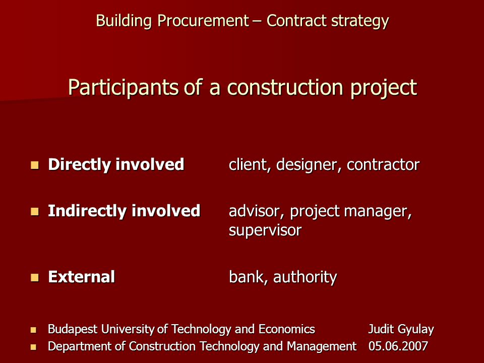 Building Procurement – Contract strategy Budapest University of Technology and EconomicsJudit Gyulay Budapest University of Technology and EconomicsJudit Gyulay Department of Construction Technology and Management05.06.2007 Department of Construction Technology and Management05.06.2007 Directly involvedclient, designer, contractor Directly involvedclient, designer, contractor Indirectly involvedadvisor, project manager, supervisor Indirectly involvedadvisor, project manager, supervisor Externalbank, authority Externalbank, authority Participants of a construction project