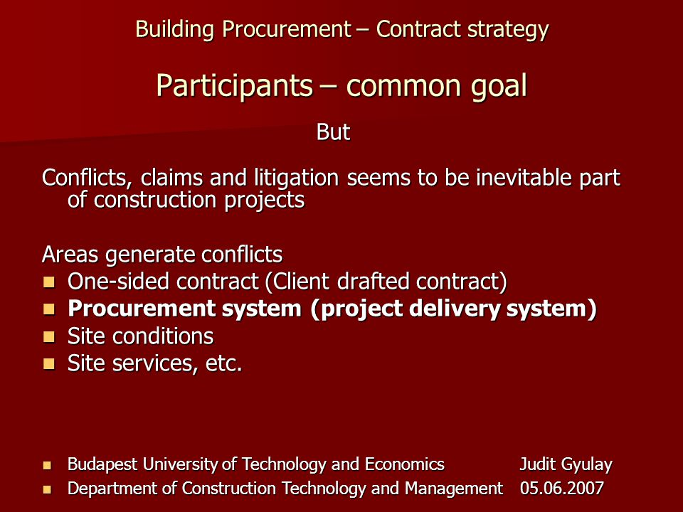 Building Procurement – Contract strategy Budapest University of Technology and EconomicsJudit Gyulay Budapest University of Technology and EconomicsJudit Gyulay Department of Construction Technology and Management05.06.2007 Department of Construction Technology and Management05.06.2007 Participants – common goal Conflicts, claims and litigation seems to be inevitable part of construction projects Areas generate conflicts One-sided contract (Client drafted contract) One-sided contract (Client drafted contract) Procurement system (project delivery system) Procurement system (project delivery system) Site conditions Site conditions Site services, etc.