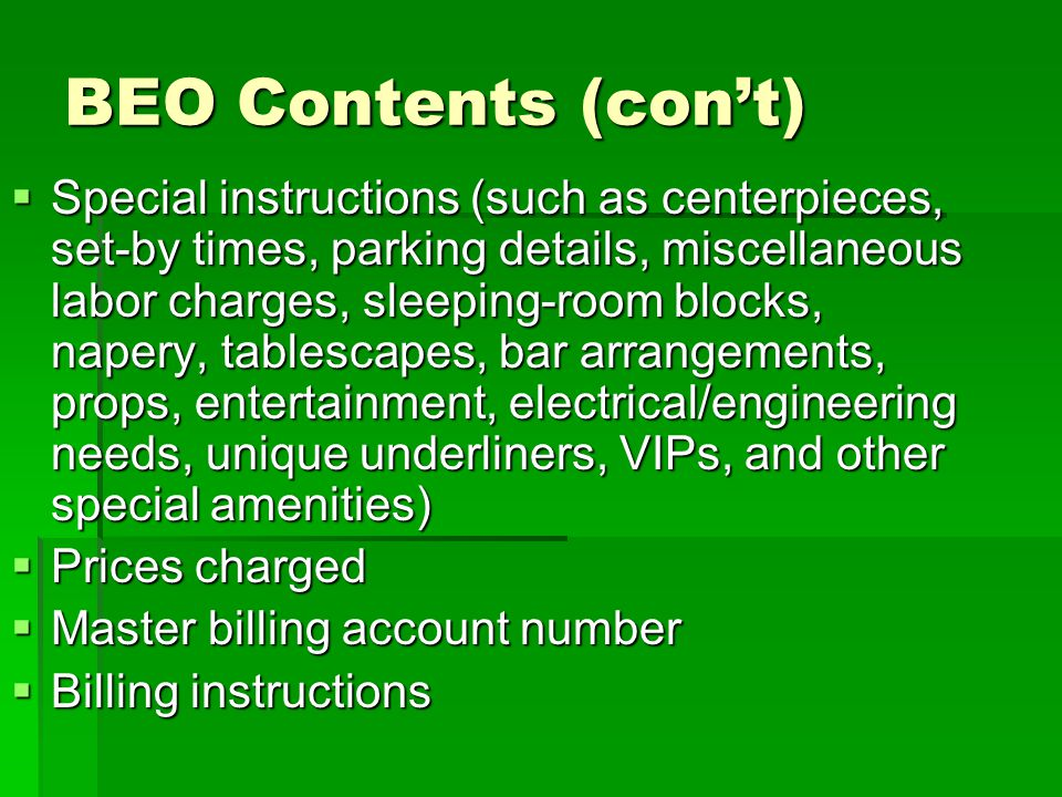 BEO Contents (cont) Special instructions (such as centerpieces, set-by times, parking details, miscellaneous labor charges, sleeping-room blocks, nape