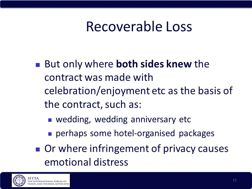 Recoverable Loss But only where both sides knew the contract was made with celebration/enjoyment etc as the basis of the contract, such as: wedding, wedding anniversary etc perhaps some hotel-organised packages Or where infringement of privacy causes emotional distress 11