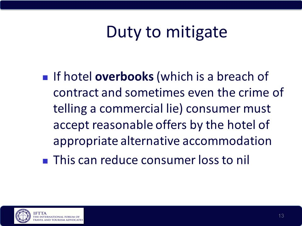 Duty to mitigate If hotel overbooks (which is a breach of contract and sometimes even the crime of telling a commercial lie) consumer must accept reas