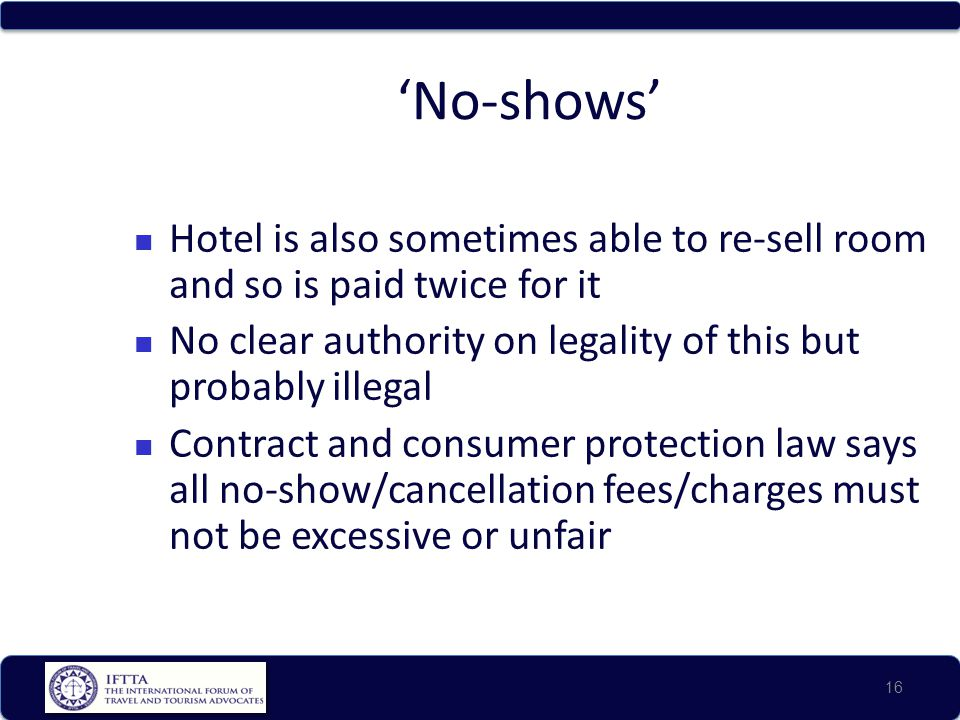 No-shows Hotel is also sometimes able to re-sell room and so is paid twice for it No clear authority on legality of this but probably illegal Contract