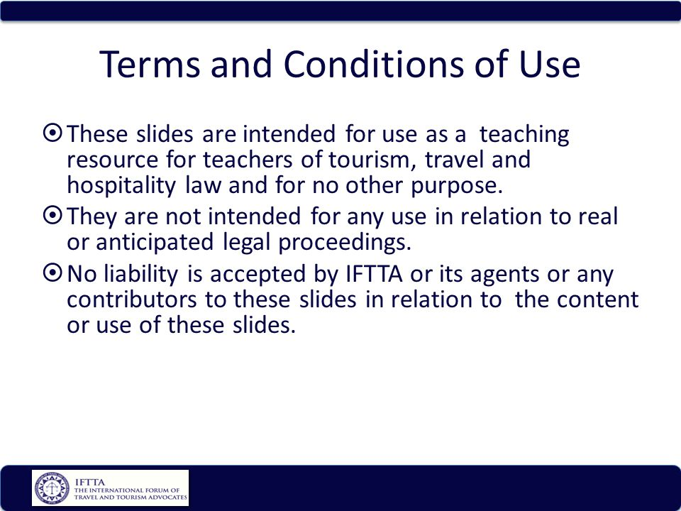 Terms and Conditions of Use These slides are intended for use as a teaching resource for teachers of tourism, travel and hospitality law and for no ot