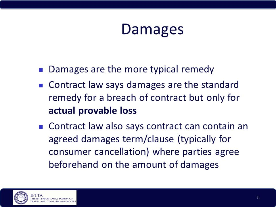 Damages Damages are the more typical remedy Contract law says damages are the standard remedy for a breach of contract but only for actual provable loss Contract law also says contract can contain an agreed damages term/clause (typically for consumer cancellation) where parties agree beforehand on the amount of damages 5