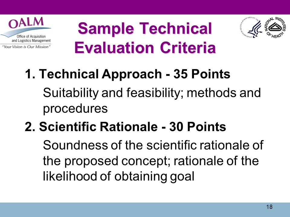 18 Sample Technical Evaluation Criteria 1. Technical Approach - 35 Points Suitability and feasibility; methods and procedures 2. Scientific Rationale