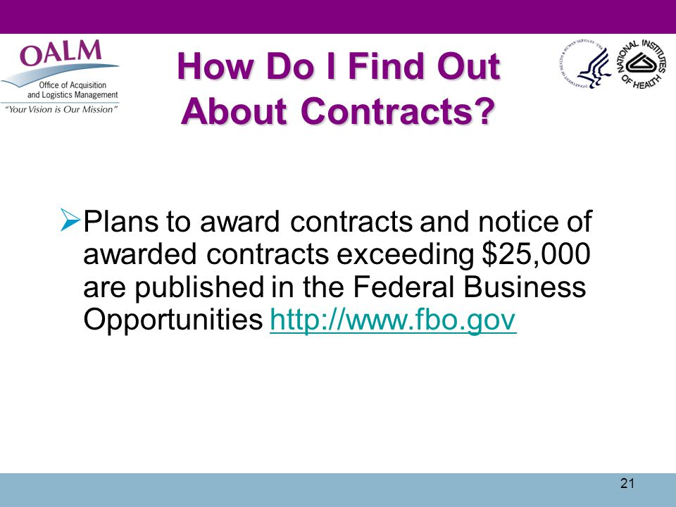 21 How Do I Find Out About Contracts? Plans to award contracts and notice of awarded contracts exceeding $25,000 are published in the Federal Business