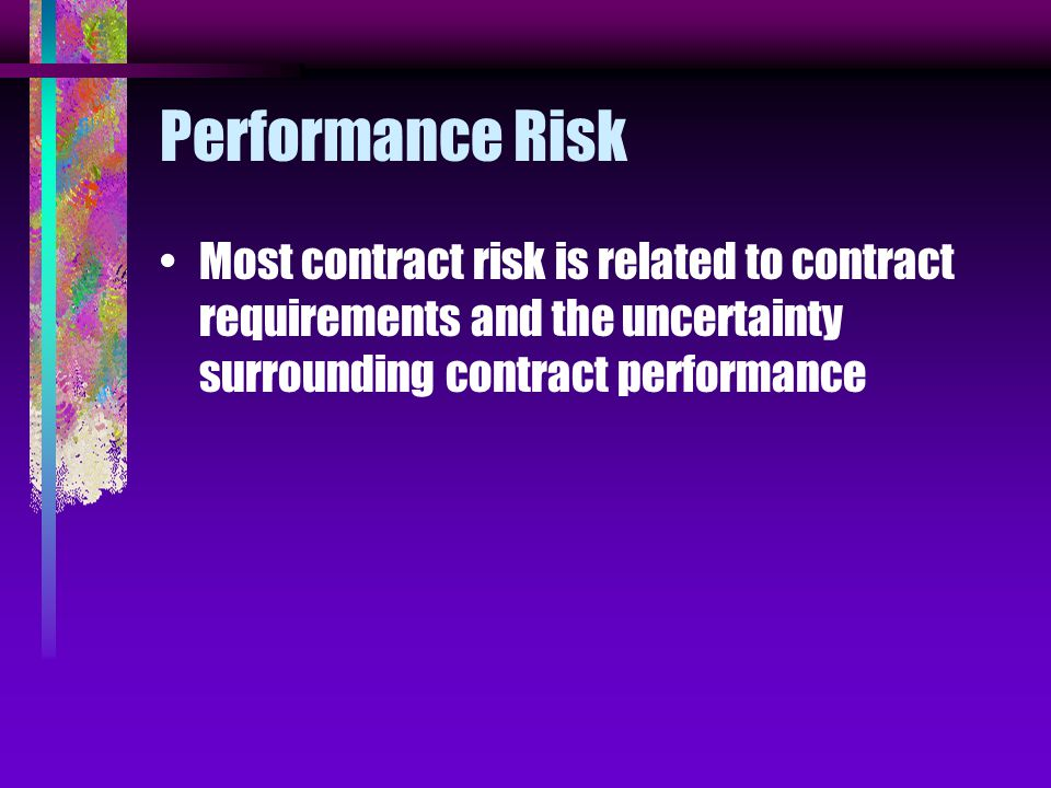Performance Risk Most contract risk is related to contract requirements and the uncertainty surrounding contract performance