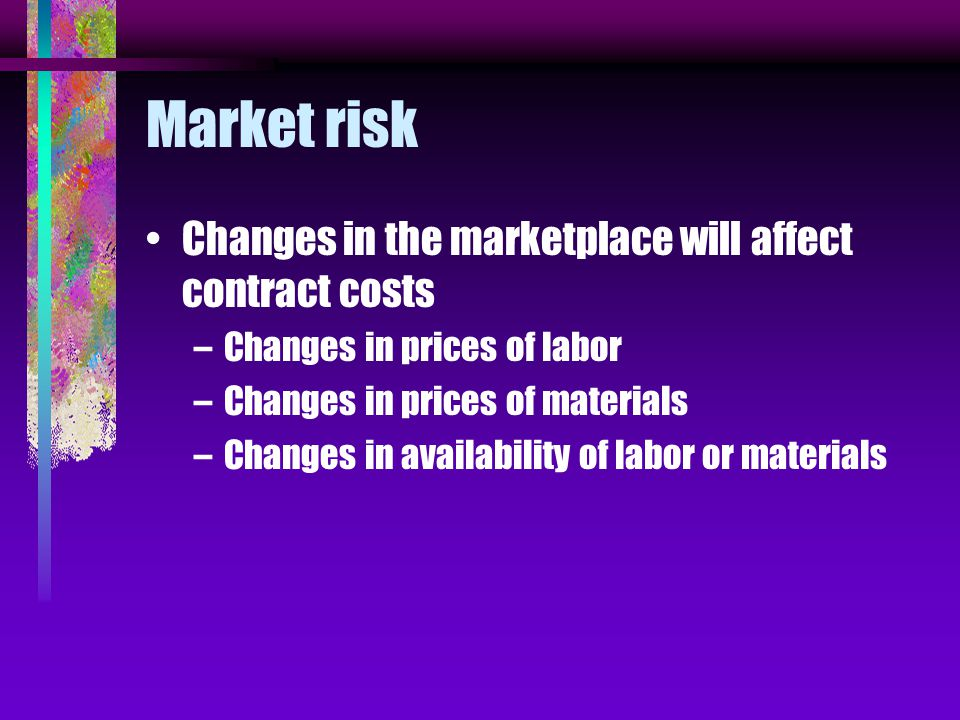 Market risk Changes in the marketplace will affect contract costs –Changes in prices of labor –Changes in prices of materials –Changes in availability of labor or materials