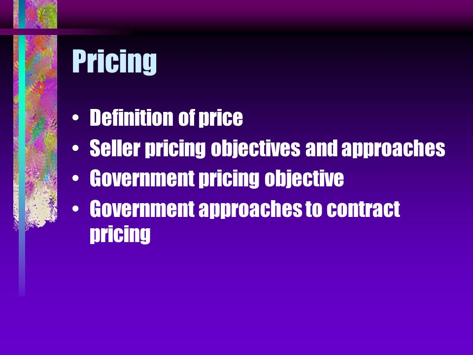 Pricing Definition of price Seller pricing objectives and approaches Government pricing objective Government approaches to contract pricing