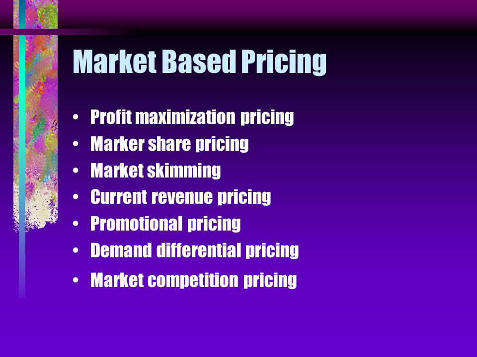 Market Based Pricing Profit maximization pricing Marker share pricing Market skimming Current revenue pricing Promotional pricing Demand differential pricing Market competition pricing