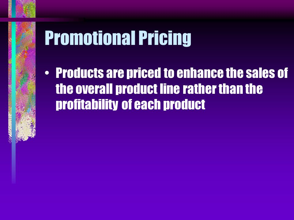 Promotional Pricing Products are priced to enhance the sales of the overall product line rather than the profitability of each product