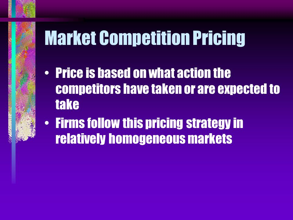 Market Competition Pricing Price is based on what action the competitors have taken or are expected to take Firms follow this pricing strategy in relatively homogeneous markets