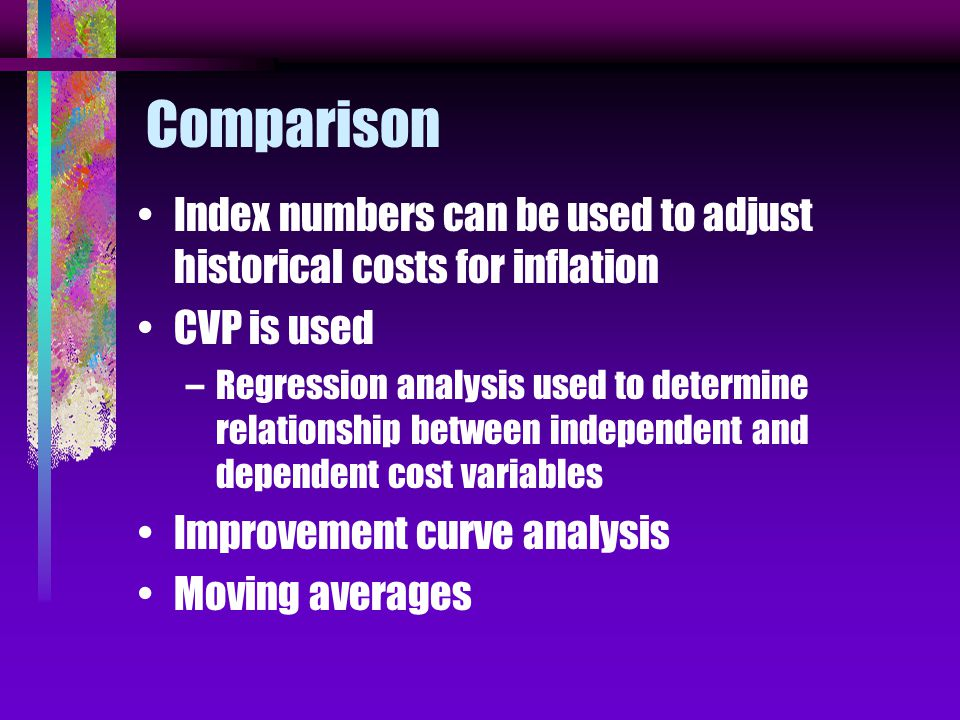 Comparison Index numbers can be used to adjust historical costs for inflation CVP is used –Regression analysis used to determine relationship between independent and dependent cost variables Improvement curve analysis Moving averages