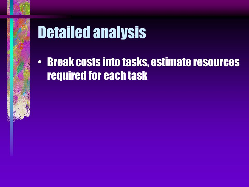 Detailed analysis Break costs into tasks, estimate resources required for each task