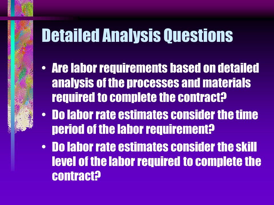 Detailed Analysis Questions Are labor requirements based on detailed analysis of the processes and materials required to complete the contract.