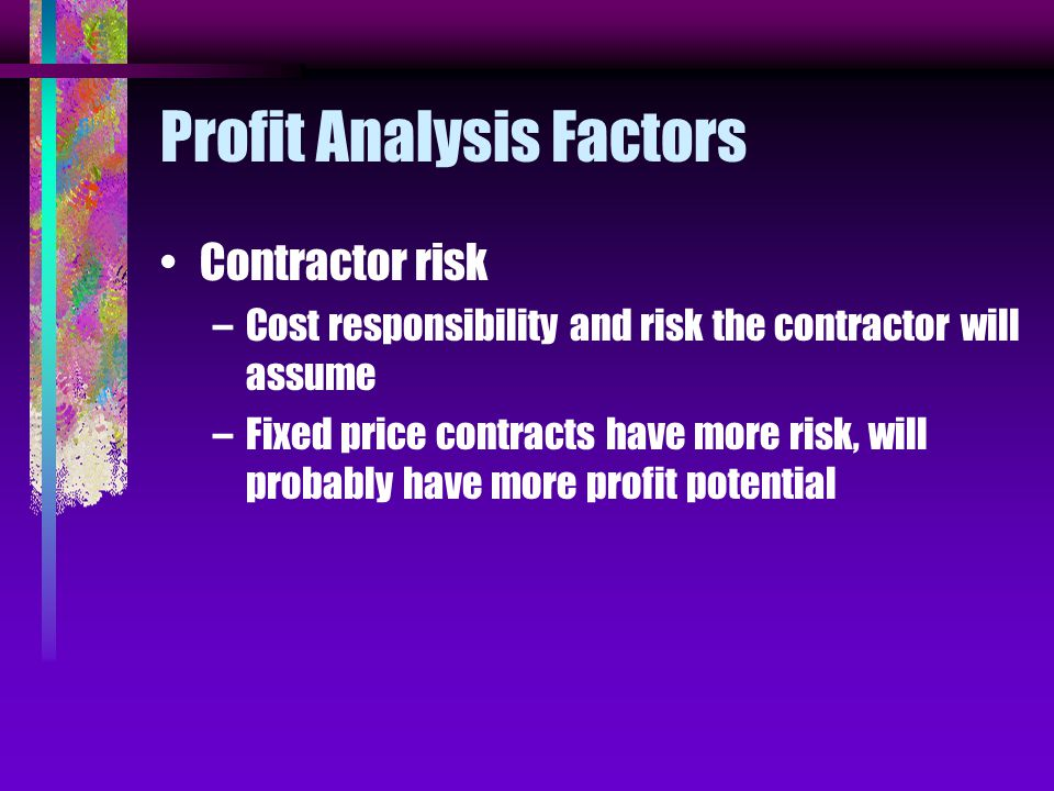 Profit Analysis Factors Contractor risk –Cost responsibility and risk the contractor will assume –Fixed price contracts have more risk, will probably have more profit potential