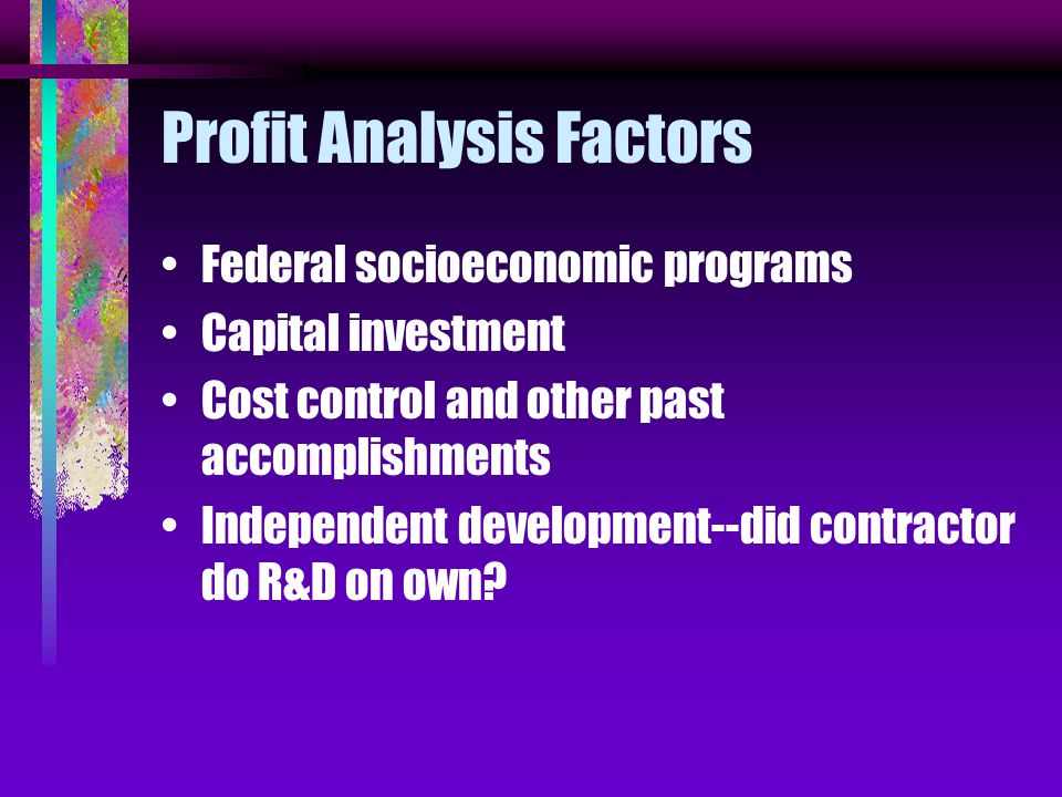 Profit Analysis Factors Federal socioeconomic programs Capital investment Cost control and other past accomplishments Independent development--did contractor do R&D on own?