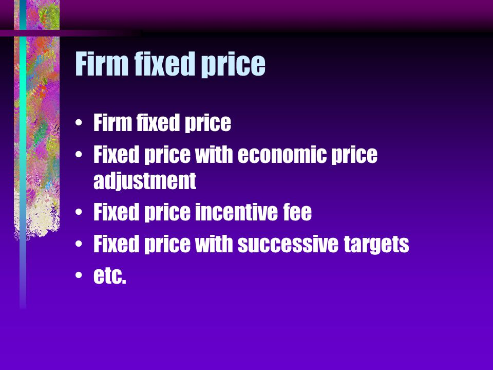 Firm fixed price Fixed price with economic price adjustment Fixed price incentive fee Fixed price with successive targets etc.