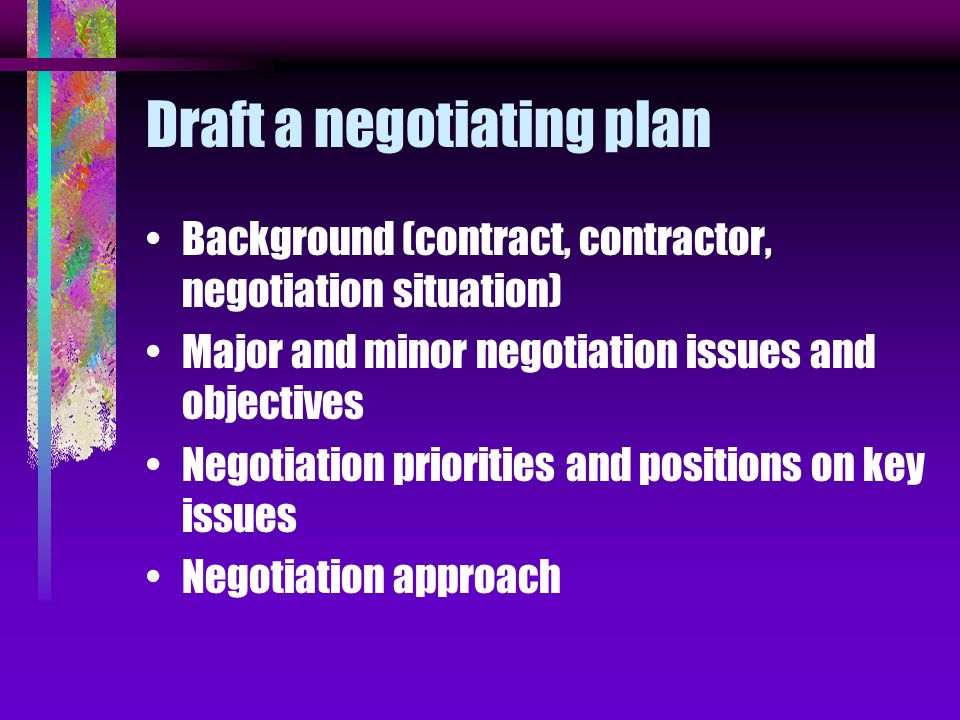 Draft a negotiating plan Background (contract, contractor, negotiation situation) Major and minor negotiation issues and objectives Negotiation priorities and positions on key issues Negotiation approach