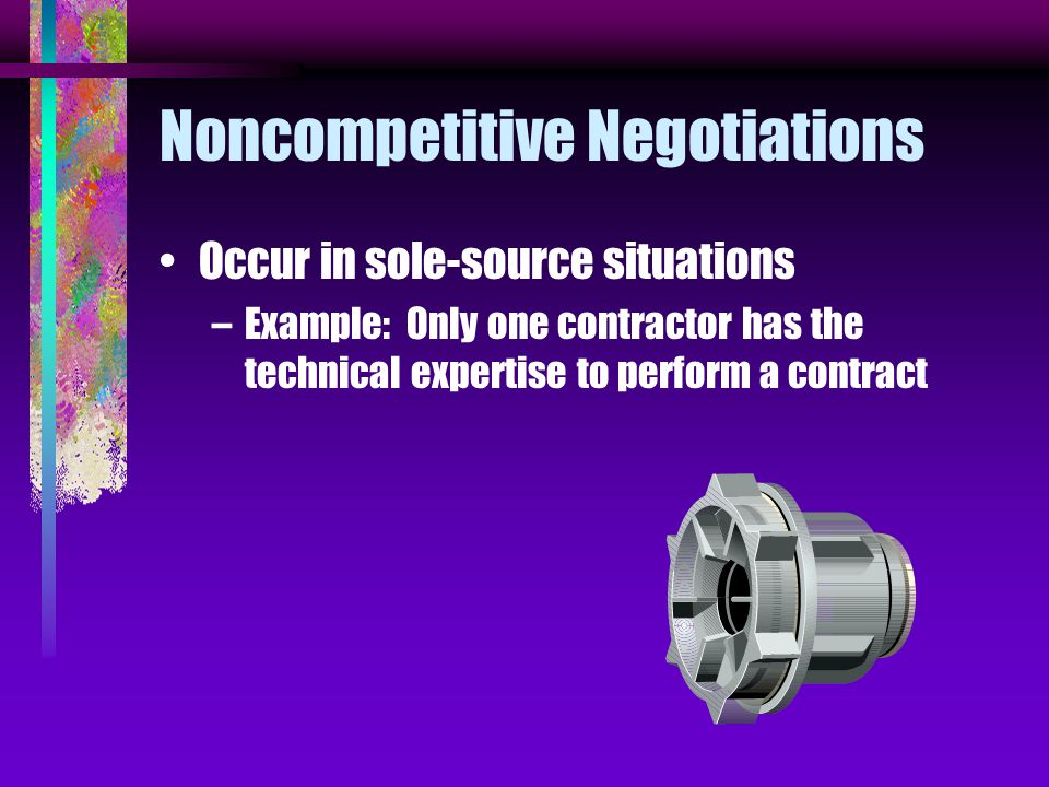 Noncompetitive Negotiations Occur in sole-source situations –Example: Only one contractor has the technical expertise to perform a contract