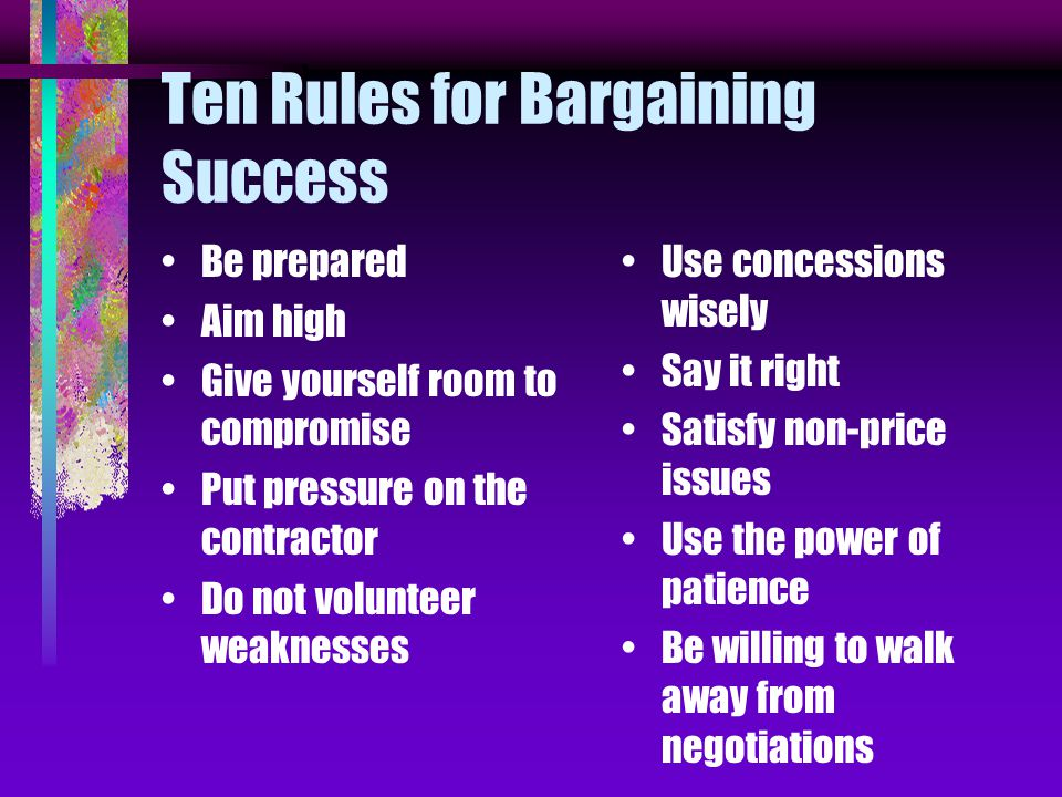 Ten Rules for Bargaining Success Be prepared Aim high Give yourself room to compromise Put pressure on the contractor Do not volunteer weaknesses Use concessions wisely Say it right Satisfy non-price issues Use the power of patience Be willing to walk away from negotiations