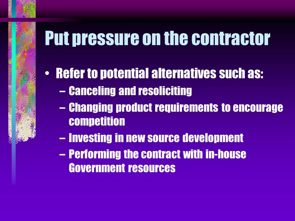 Put pressure on the contractor Refer to potential alternatives such as: –Canceling and resoliciting –Changing product requirements to encourage competition –Investing in new source development –Performing the contract with in-house Government resources