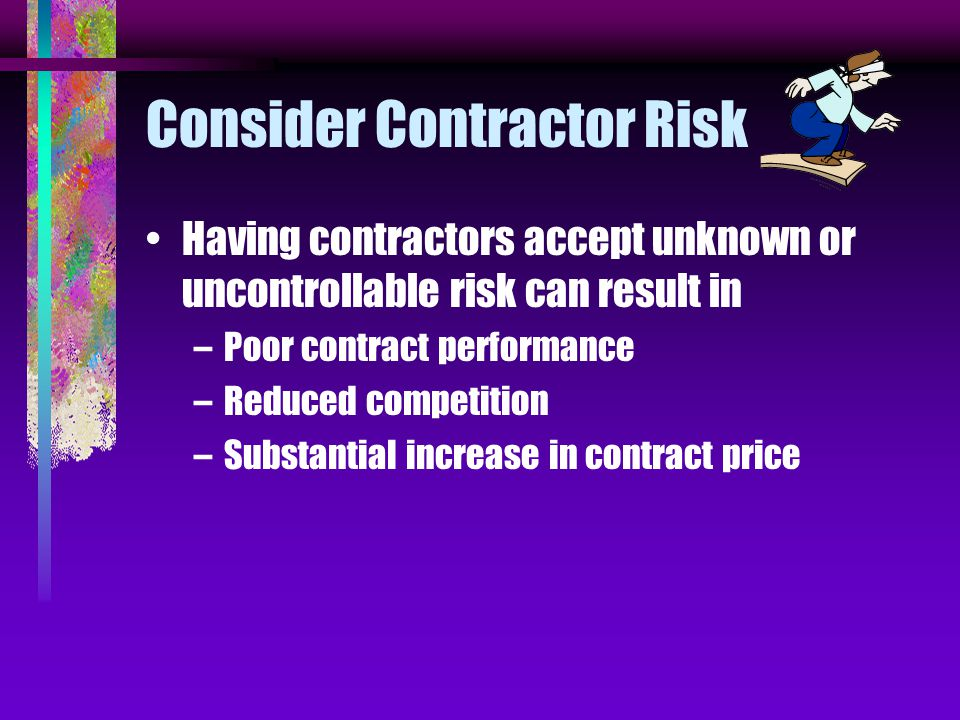 Consider Contractor Risk Having contractors accept unknown or uncontrollable risk can result in –Poor contract performance –Reduced competition –Substantial increase in contract price