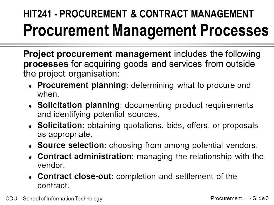 CDU – School of Information Technology Procurement… - Slide 4 HIT241 - PROCUREMENT & CONTRACT MANAGEMENT Procurement Management Processes & Key Outputs The figure below summarises the major processes involved in procurement management, and identifies important milestones associated with each stage.