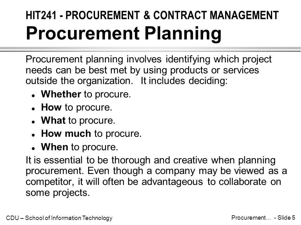 CDU – School of Information Technology Procurement… - Slide 6 HIT241 - PROCUREMENT & CONTRACT MANAGEMENT Inputs to Procurement Planning The inputs needed for procurement planning include: l The project scope statement.