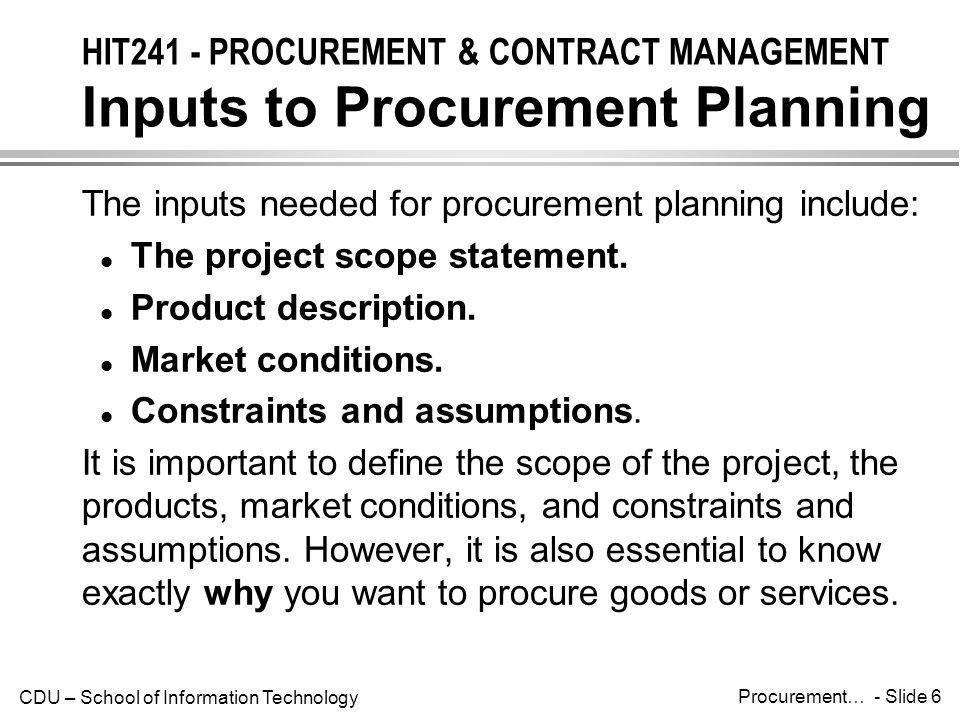 CDU – School of Information Technology Procurement… - Slide 7 HIT241 - PROCUREMENT & CONTRACT MANAGEMENT Tools and Techniques Procurement management will often incorporate the following: l Make-or-buy analysis: determining whether a particular product or service should be made or performed inside the organization or purchased from someone else.