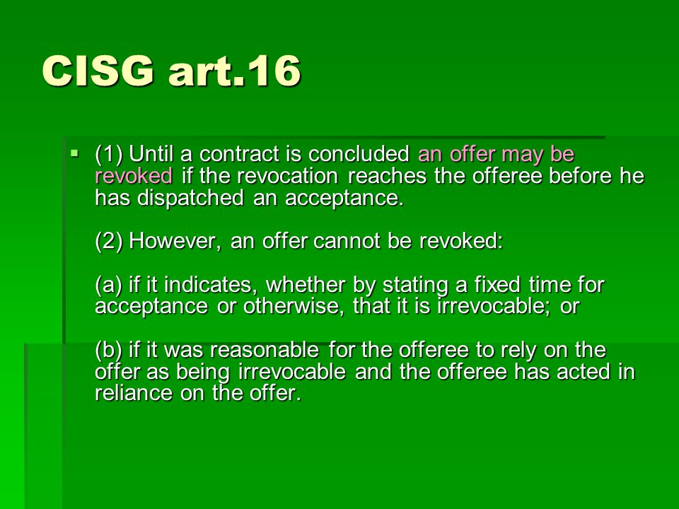 CISG art.16 (1) Until a contract is concluded an offer may be revoked if the revocation reaches the offeree before he has dispatched an acceptance.