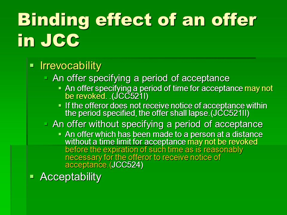 Binding effect of an offer in JCC Irrevocability Irrevocability An offer specifying a period of acceptance An offer specifying a period of acceptance An offer specifying a period of time for acceptance may not be revoked..(JCC521I) An offer specifying a period of time for acceptance may not be revoked..(JCC521I) If the offeror does not receive notice of acceptance within the period specified, the offer shall lapse.(JCC521II) If the offeror does not receive notice of acceptance within the period specified, the offer shall lapse.(JCC521II) An offer without specifying a period of acceptance An offer without specifying a period of acceptance An offer which has been made to a person at a distance without a time limit for acceptance may not be revoked before the expiration of such time as is reasonably necessary for the offeror to receive notice of acceptance.(JCC524) An offer which has been made to a person at a distance without a time limit for acceptance may not be revoked before the expiration of such time as is reasonably necessary for the offeror to receive notice of acceptance.(JCC524) Acceptability Acceptability