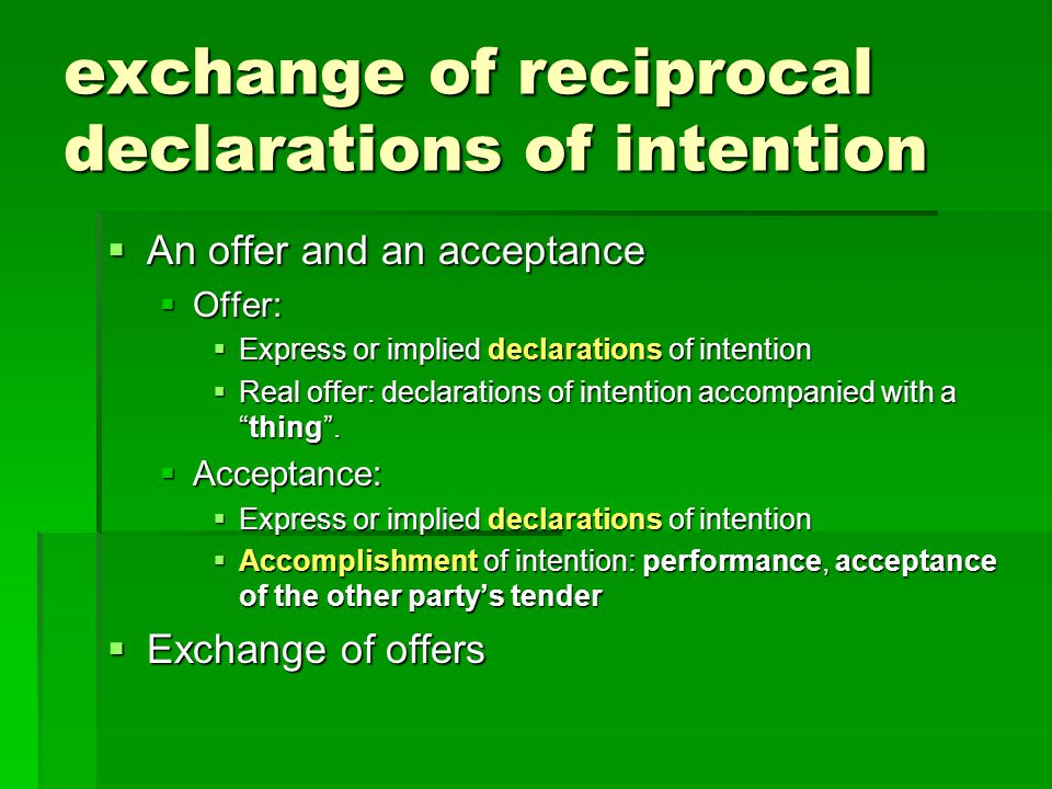 exchange of reciprocal declarations of intention An offer and an acceptance An offer and an acceptance Offer: Offer: Express or implied declarations of intention Express or implied declarations of intention Real offer: declarations of intention accompanied with athing.
